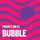 Project ON #3 – Bubble